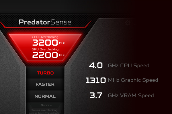 Need more power? Overclock<sup>2</sup> the CPU and GPU with ease from the PredatorSense UI and enjoy the ride.